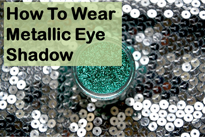 How To Wear Metallic Eye Shadow
